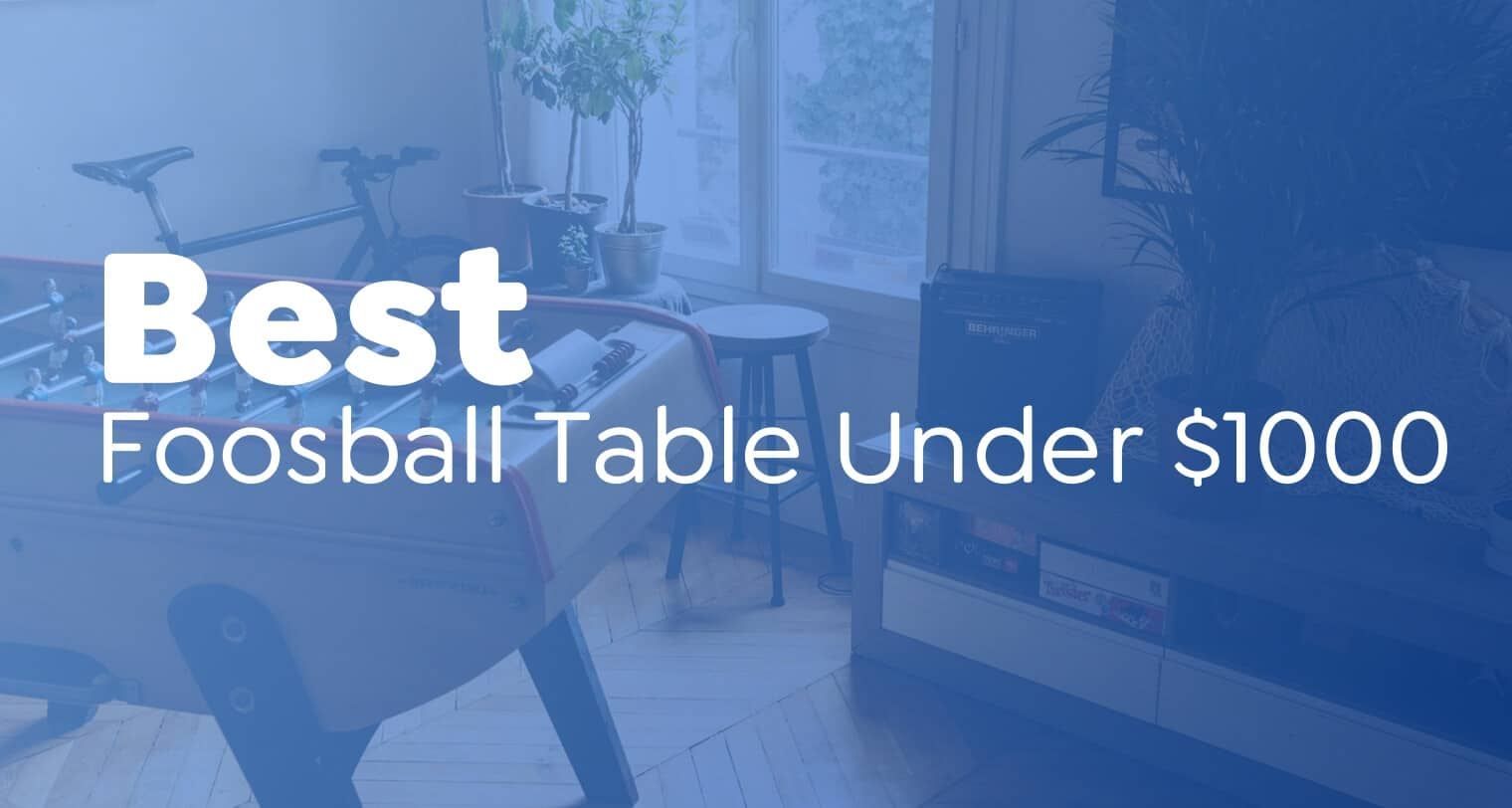 Best Foosball Table Under $1000- A Guide to Choose the Perfect one